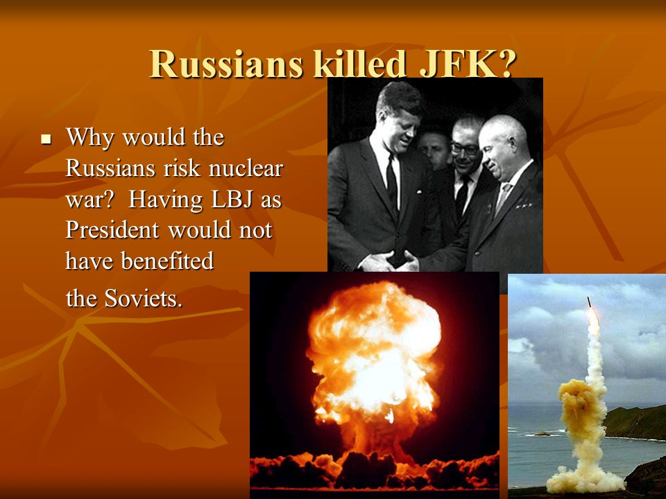 Russians killed JFK Why would the Russians risk nuclear war Having LBJ as President would not have benefited.