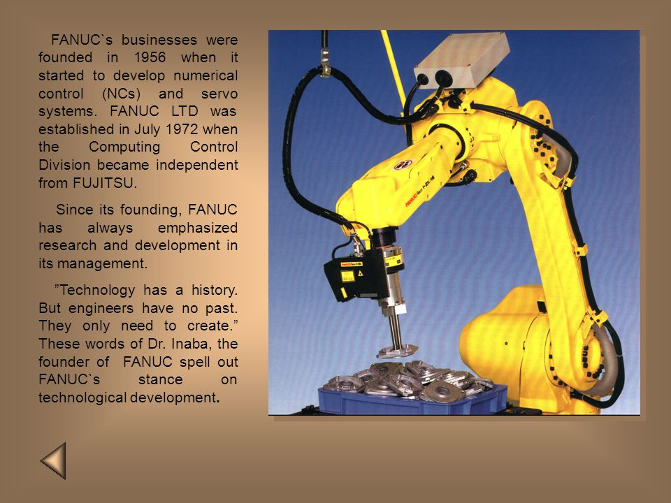 FANUC`s businesses were founded in 1956 when it started to develop numerical control (NCs) and servo systems. FANUC LTD was established in July 1972 when the Computing Control Division became independent from FUJITSU.