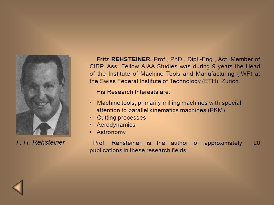 Fritz REHSTEINER, Prof., PhD., Dipl.-Eng., Act. Member of CIRP, Ass. Fellow AIAA Studies was during 9 years the Head of the Institute of Machine Tools and Manufacturing (IWF) at the Swiss Federal Institute of Technology (ETH), Zurich.