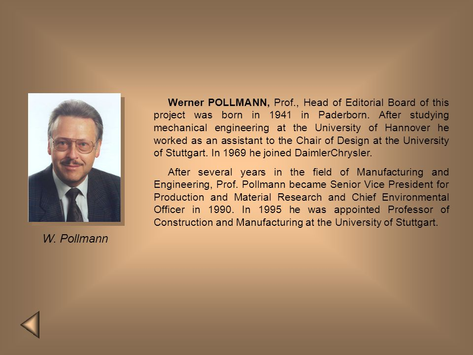 Werner POLLMANN, Prof., Head of Editorial Board of this project was born in 1941 in Paderborn. After studying mechanical engineering at the University of Hannover he worked as an assistant to the Chair of Design at the University of Stuttgart. In 1969 he joined DaimlerChrysler.