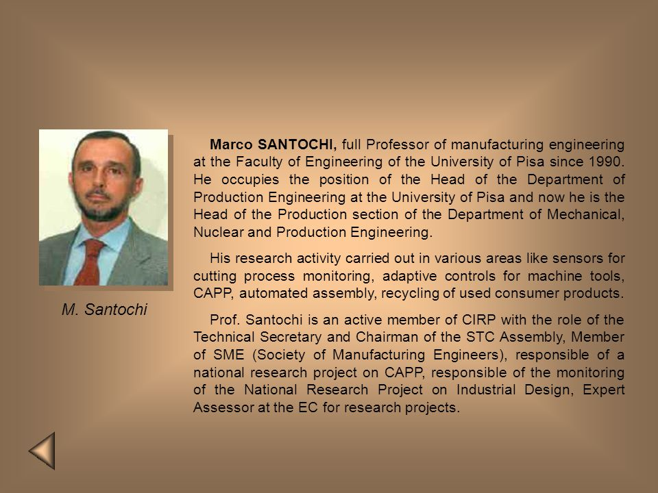 Marco SANTOCHI, full Professor of manufacturing engineering at the Faculty of Engineering of the University of Pisa since 1990. He occupies the position of the Head of the Department of Production Engineering at the University of Pisa and now he is the Head of the Production section of the Department of Mechanical, Nuclear and Production Engineering.
