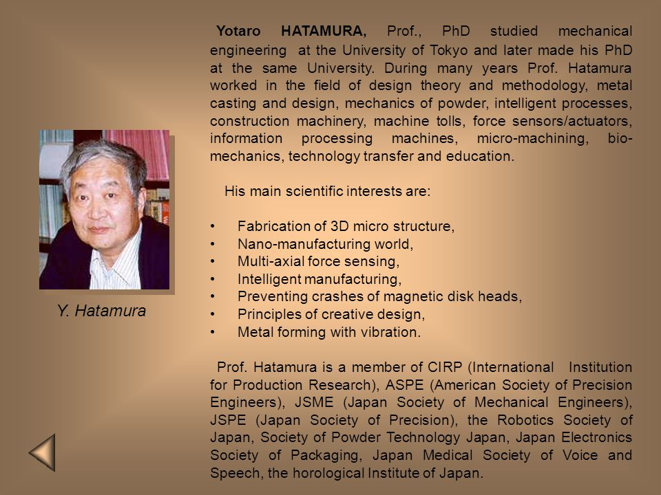 Yotaro HATAMURA, Prof., PhD studied mechanical engineering at the University of Tokyo and later made his PhD at the same University. During many years Prof. Hatamura worked in the field of design theory and methodology, metal casting and design, mechanics of powder, intelligent processes, construction machinery, machine tolls, force sensors/actuators, information processing machines, micro-machining, bio-mechanics, technology transfer and education.
