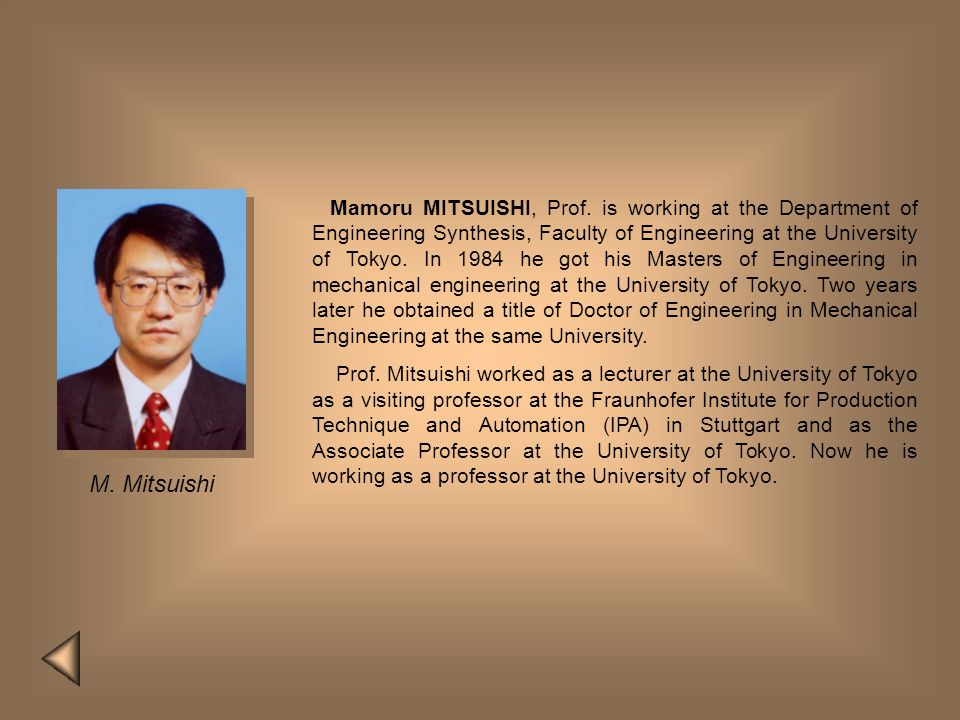 Mamoru MITSUISHI, Prof. is working at the Department of Engineering Synthesis, Faculty of Engineering at the University of Tokyo. In 1984 he got his Masters of Engineering in mechanical engineering at the University of Tokyo. Two years later he obtained a title of Doctor of Engineering in Mechanical Engineering at the same University.