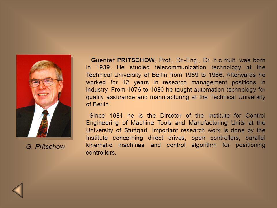 Guenter PRITSCHOW, Prof., Dr.-Eng., Dr. h.c.mult. was born in 1939. He studied telecommunication technology at the Technical University of Berlin from 1959 to 1966. Afterwards he worked for 12 years in research management positions in industry. From 1976 to 1980 he taught automation technology for quality assurance and manufacturing at the Technical University of Berlin.