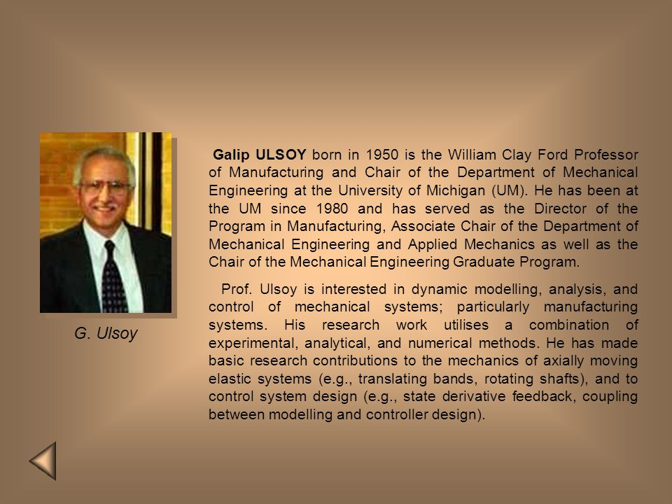 Galip ULSOY born in 1950 is the William Clay Ford Professor of Manufacturing and Chair of the Department of Mechanical Engineering at the University of Michigan (UM). He has been at the UM since 1980 and has served as the Director of the Program in Manufacturing, Associate Chair of the Department of Mechanical Engineering and Applied Mechanics as well as the Chair of the Mechanical Engineering Graduate Program.