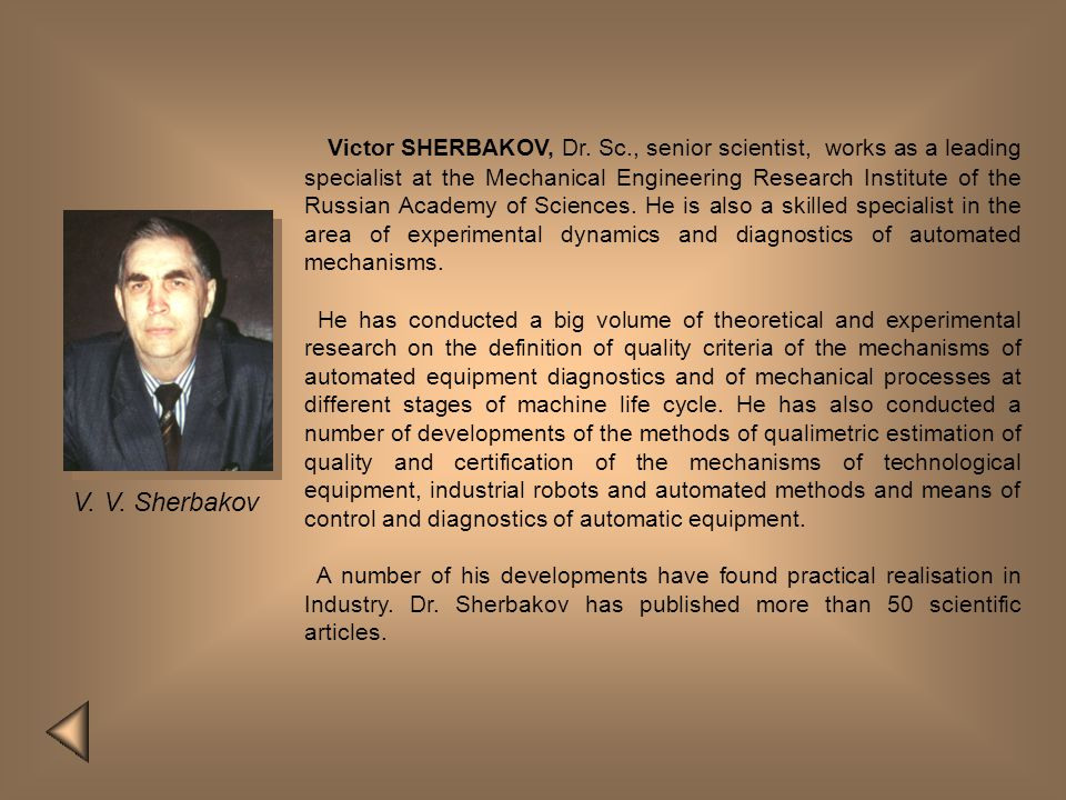 Victor SHERBAKOV, Dr. Sc., senior scientist, works as a leading specialist at the Mechanical Engineering Research Institute of the Russian Academy of Sciences. He is also a skilled specialist in the area of experimental dynamics and diagnostics of automated mechanisms.
