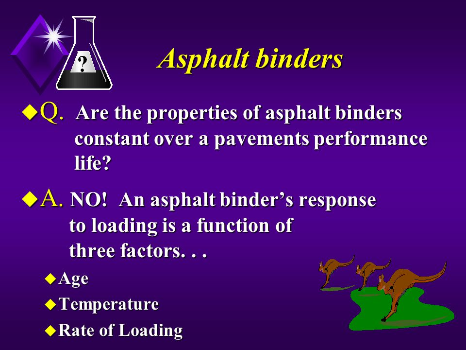 Asphalt binders Q. Are the properties of asphalt binders constant over a pavements performance life
