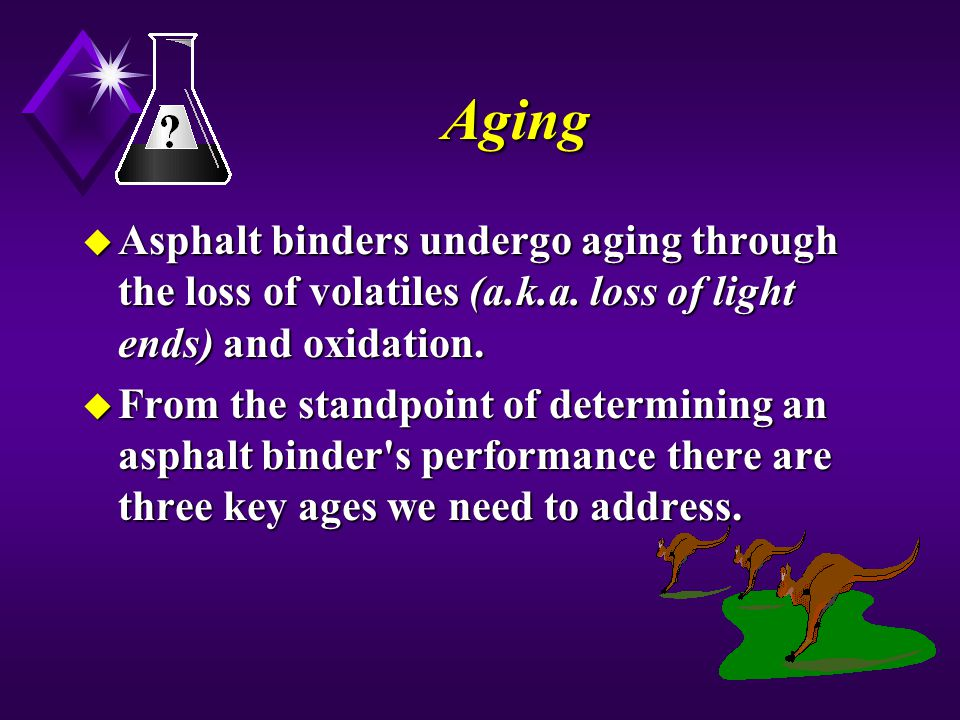 Aging Asphalt binders undergo aging through the loss of volatiles (a.k.a. loss of light ends) and oxidation.
