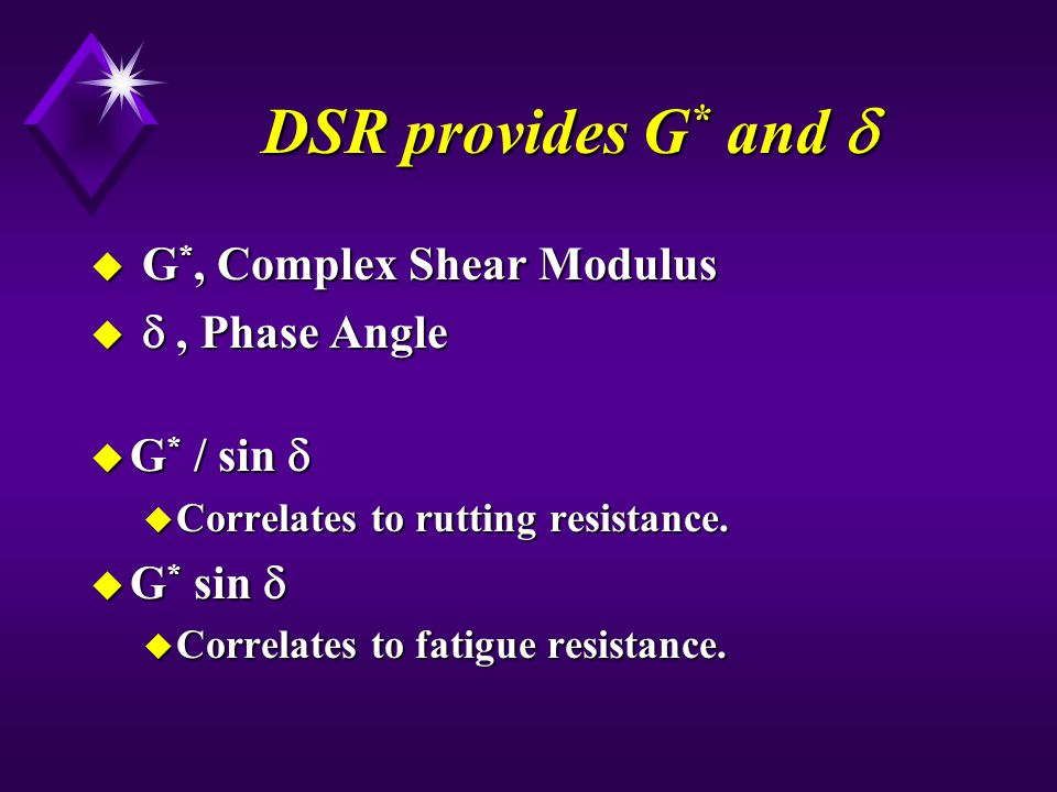DSR provides G* and  G*, Complex Shear Modulus  , Phase Angle
