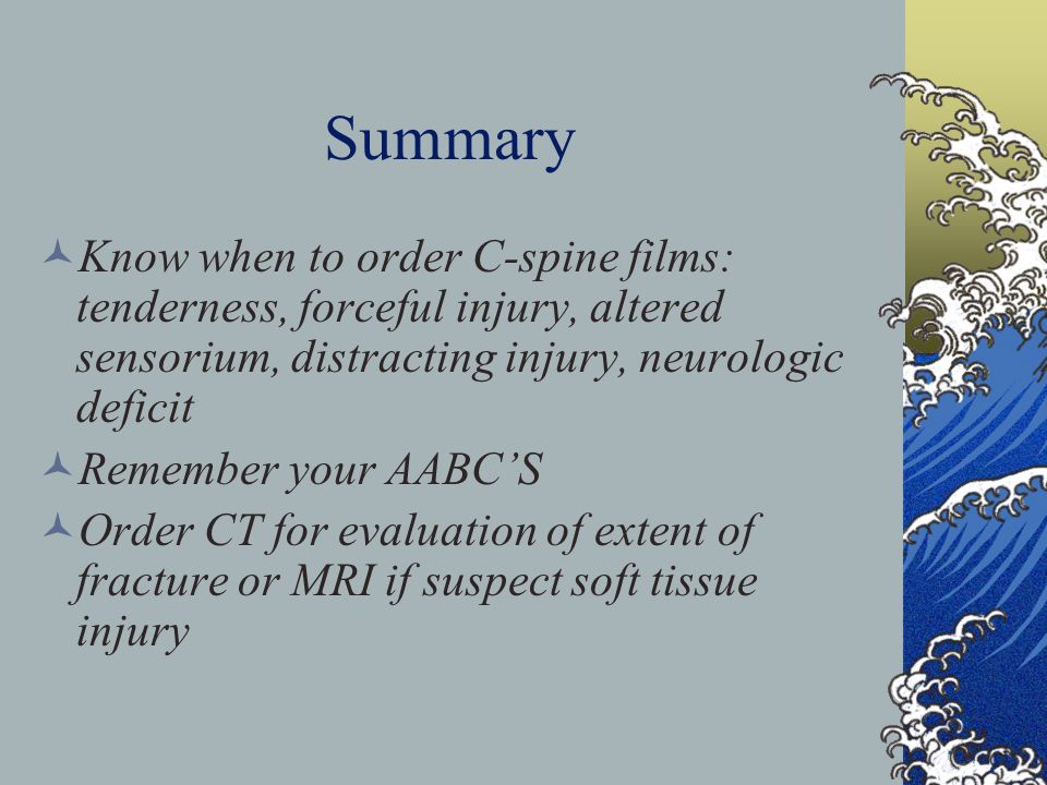 Summary Know when to order C-spine films: tenderness, forceful injury, altered sensorium, distracting injury, neurologic deficit.