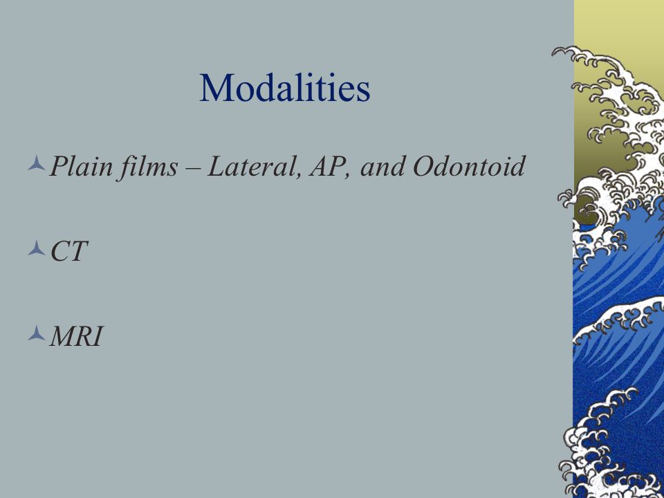 Modalities Plain films – Lateral, AP, and Odontoid CT MRI