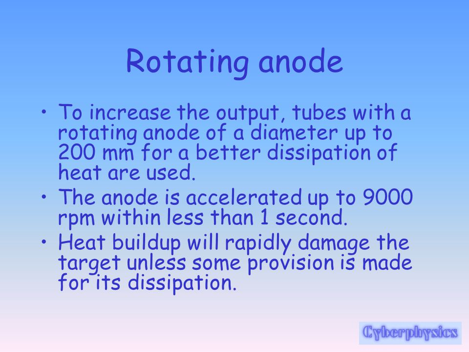 Rotating anode To increase the output, tubes with a rotating anode of a diameter up to 200 mm for a better dissipation of heat are used.