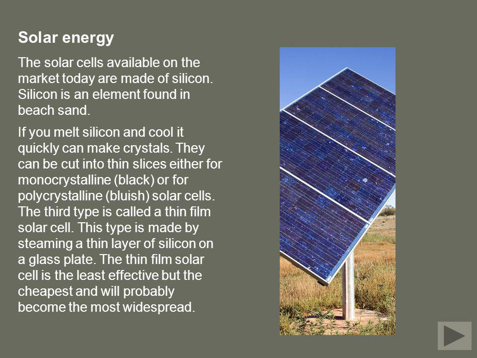 Solar energy The solar cells available on the market today are made of silicon. Silicon is an element found in beach sand.