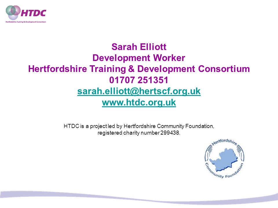Sarah Elliott Development Worker Hertfordshire Training & Development Consortium 01707 251351 sarah.elliott@hertscf.org.uk www.htdc.org.uk