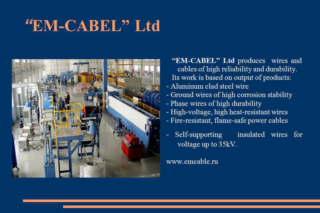 EM-CABEL Ltd EM-CABEL Ltd produces wires and cables of high reliability and durability. Its work is based on output of products: