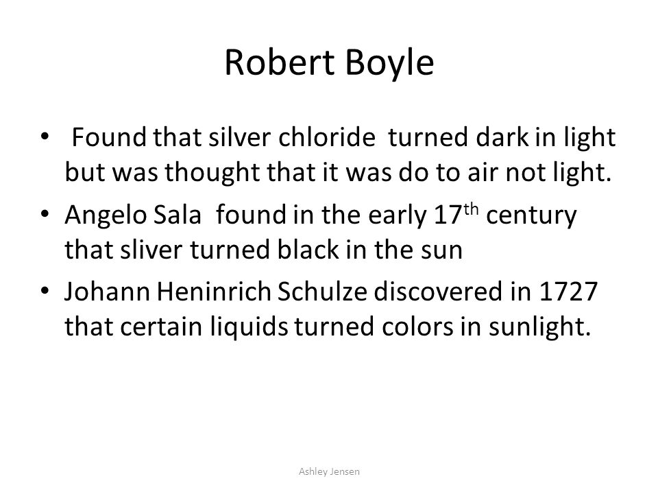 Robert Boyle Found that silver chloride turned dark in light but was thought that it was do to air not light.