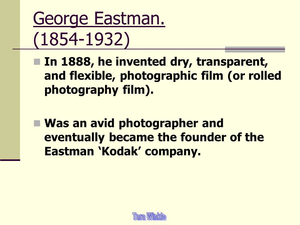 George Eastman. (1854-1932) In 1888, he invented dry, transparent, and flexible, photographic film (or rolled photography film).