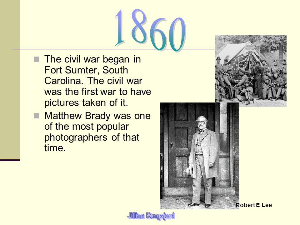 1860 The civil war began in Fort Sumter, South Carolina. The civil war was the first war to have pictures taken of it.