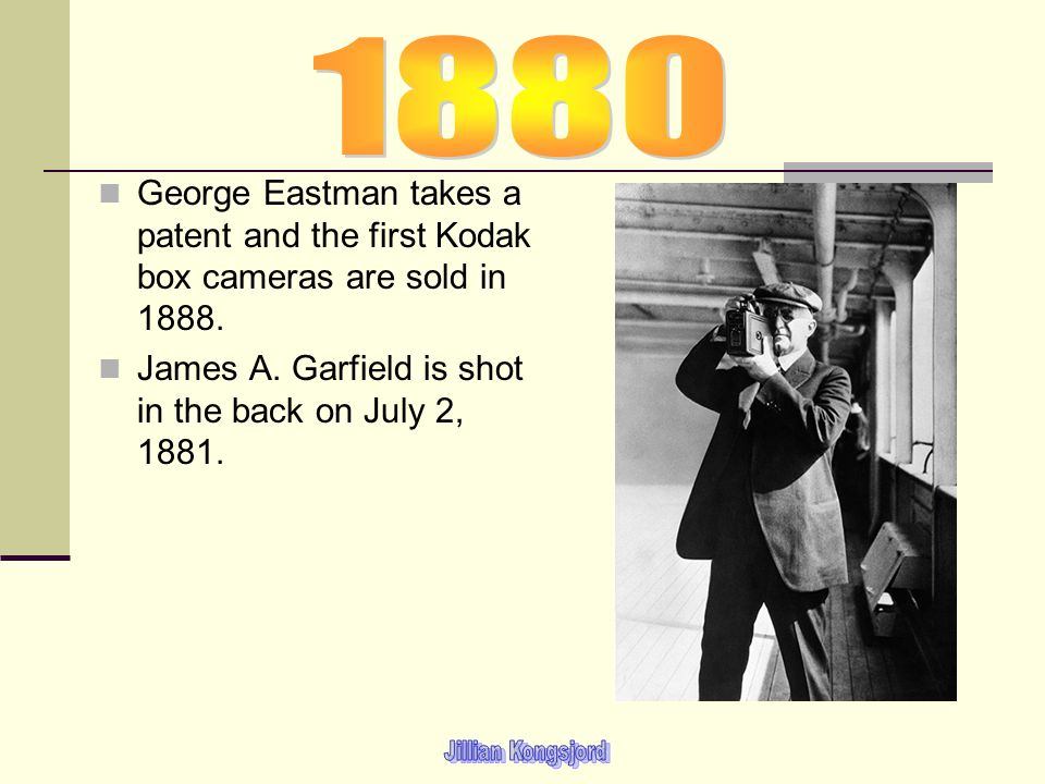 1880 George Eastman takes a patent and the first Kodak box cameras are sold in 1888. James A. Garfield is shot in the back on July 2, 1881.