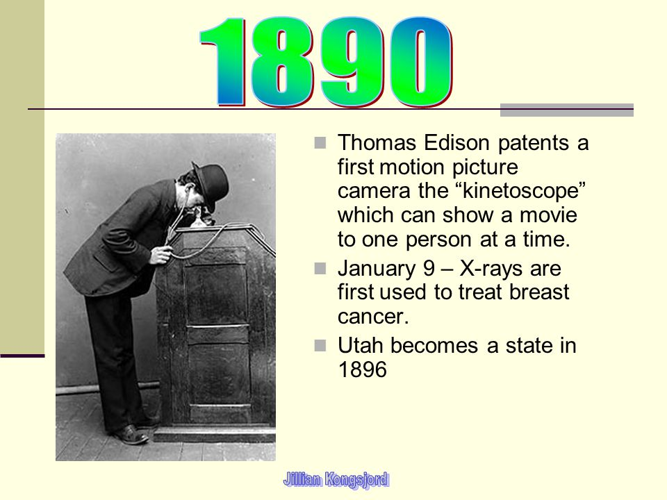 1890 Thomas Edison patents a first motion picture camera the kinetoscope which can show a movie to one person at a time.