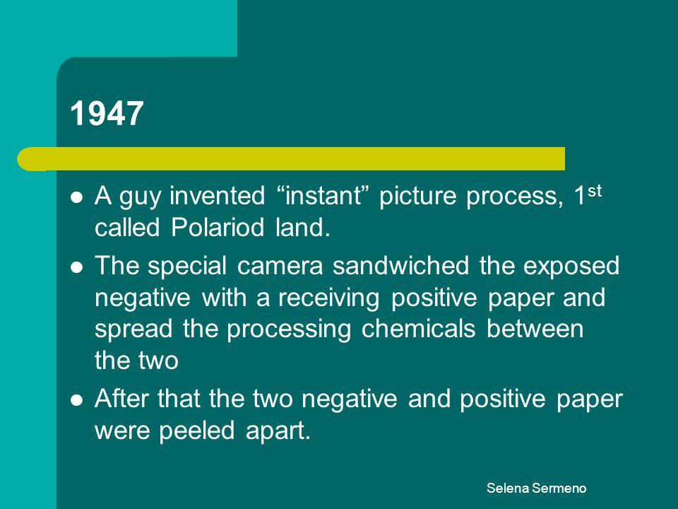 1947 A guy invented instant picture process, 1st called Polariod land.