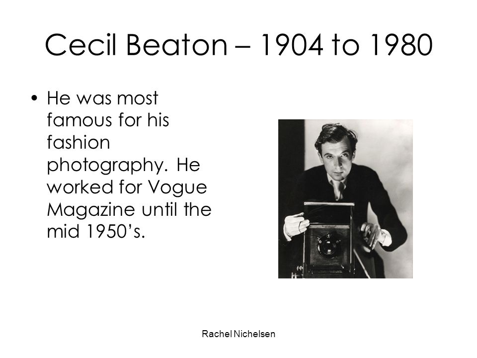 Cecil Beaton – 1904 to 1980 He was most famous for his fashion photography. He worked for Vogue Magazine until the mid 1950's.