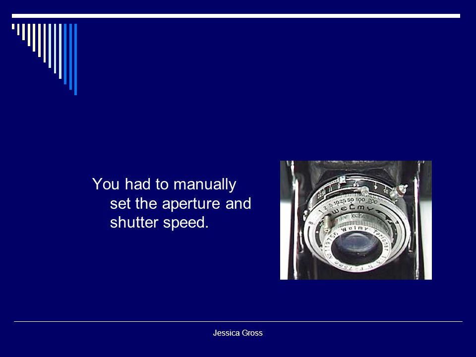 You had to manually set the aperture and shutter speed.