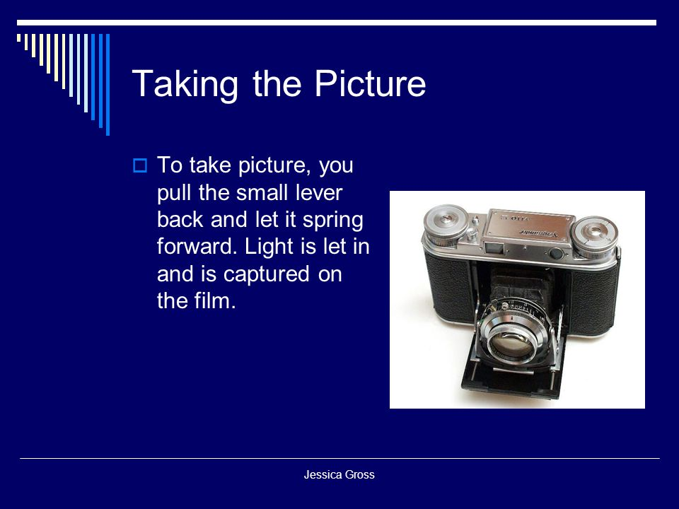 Taking the Picture To take picture, you pull the small lever back and let it spring forward. Light is let in and is captured on the film.