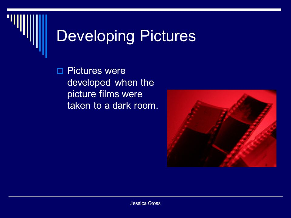 Developing Pictures Pictures were developed when the picture films were taken to a dark room.