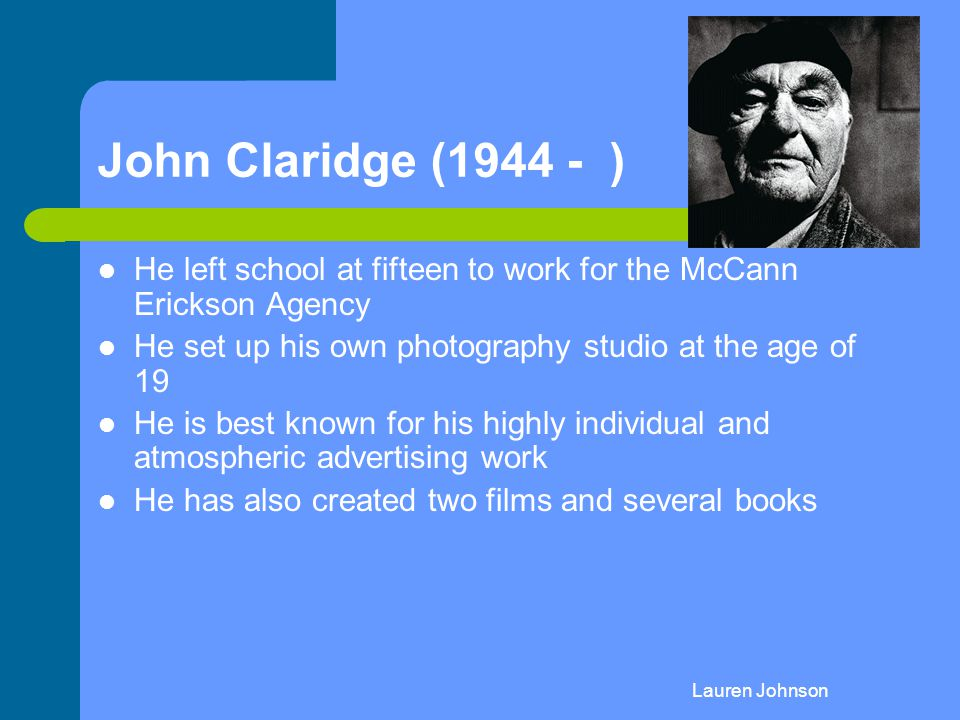 John Claridge (1944 - ) He left school at fifteen to work for the McCann Erickson Agency. He set up his own photography studio at the age of 19.