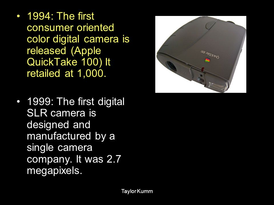 1994: The first consumer oriented color digital camera is released (Apple QuickTake 100) It retailed at 1,000.