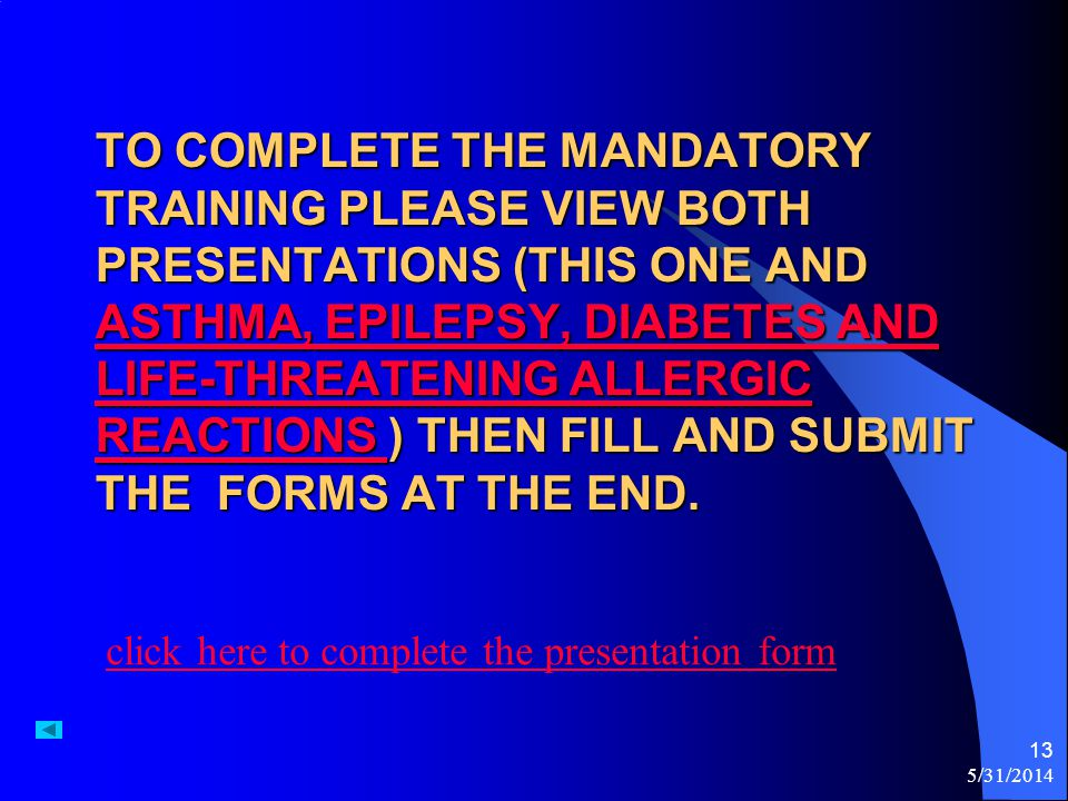 To complete the mandatory training please view both presentations (this one and Asthma, Epilepsy, Diabetes and Life-Threatening Allergic Reactions ) then fill and submit the forms at the end.