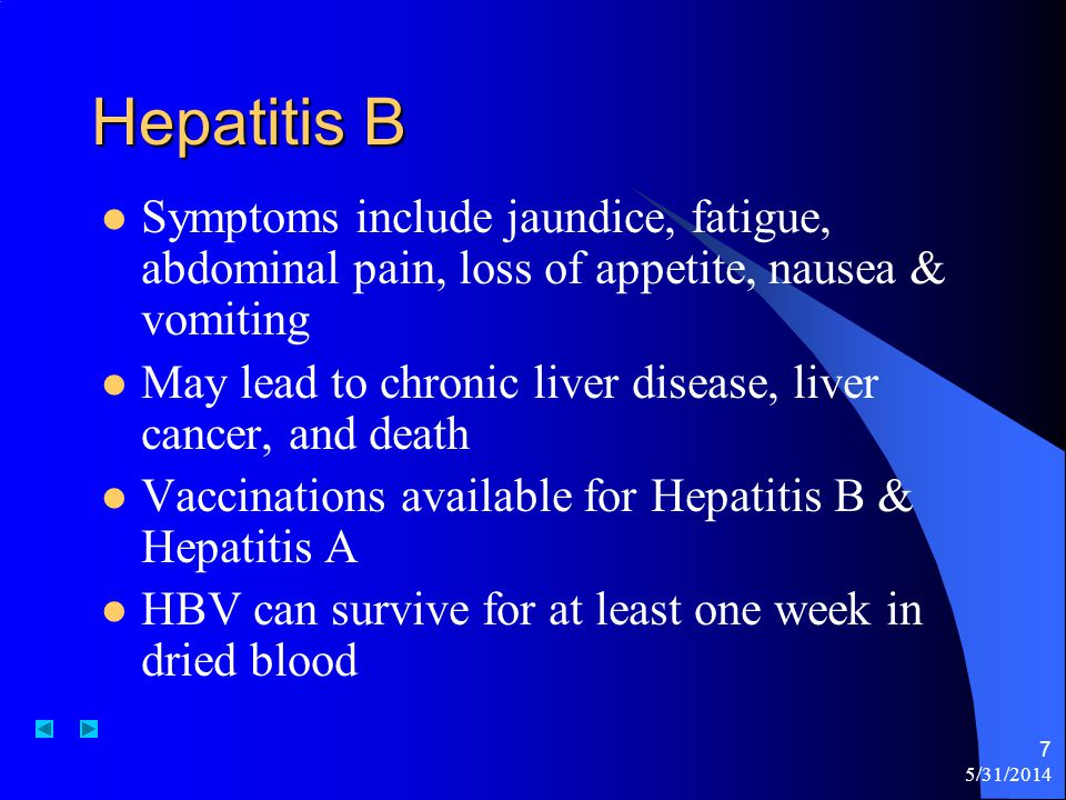 Hepatitis B Symptoms include jaundice, fatigue, abdominal pain, loss of appetite, nausea & vomiting.