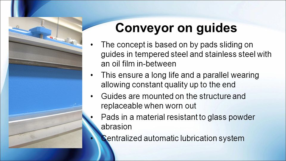 Conveyor on guides The concept is based on by pads sliding on guides in tempered steel and stainless steel with an oil film in-between.