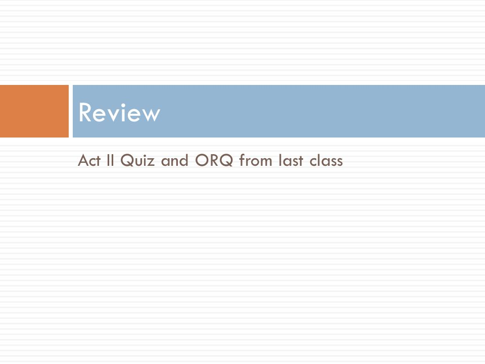 Review Act II Quiz and ORQ from last class