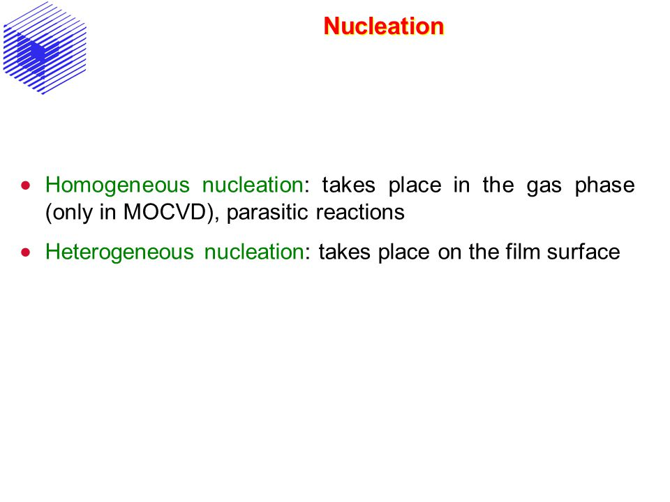 Nucleation Homogeneous nucleation: takes place in the gas phase (only in MOCVD), parasitic reactions.