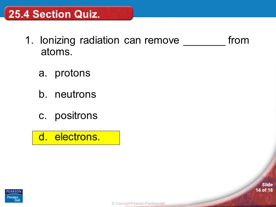 25.4 Section Quiz. 1. Ionizing radiation can remove _______ from atoms. protons. neutrons. positrons.