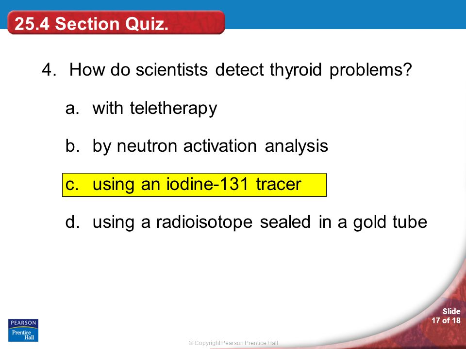 25.4 Section Quiz. 4. How do scientists detect thyroid problems with teletherapy. by neutron activation analysis.