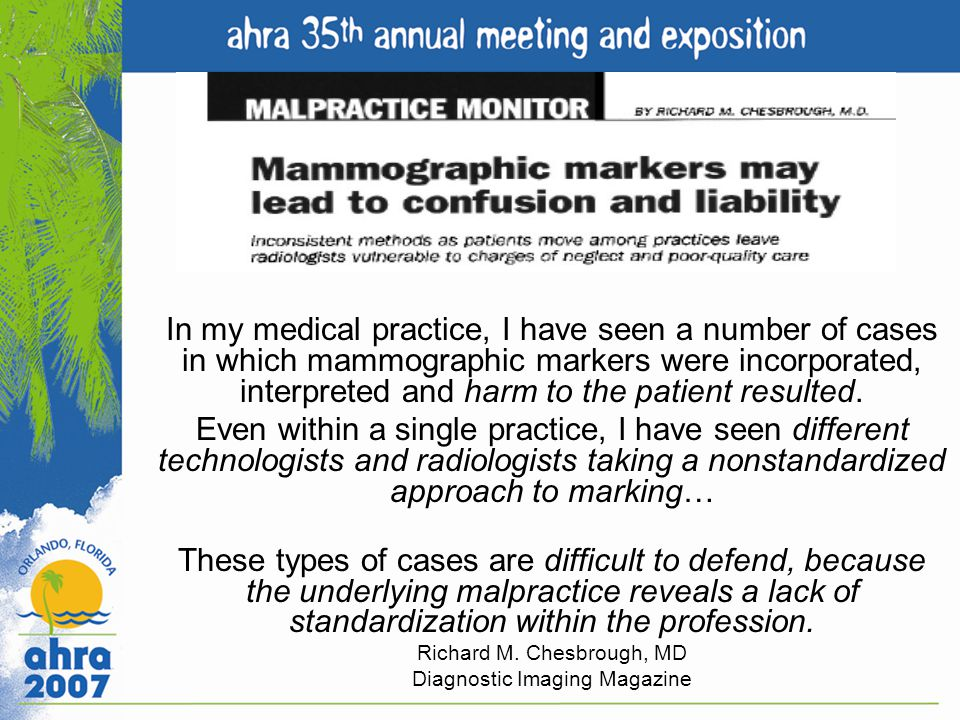 In my medical practice, I have seen a number of cases in which mammographic markers were incorporated, interpreted and harm to the patient resulted.