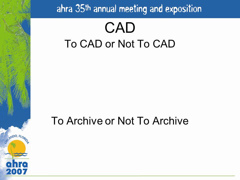 To CAD or Not To CAD To Archive or Not To Archive
