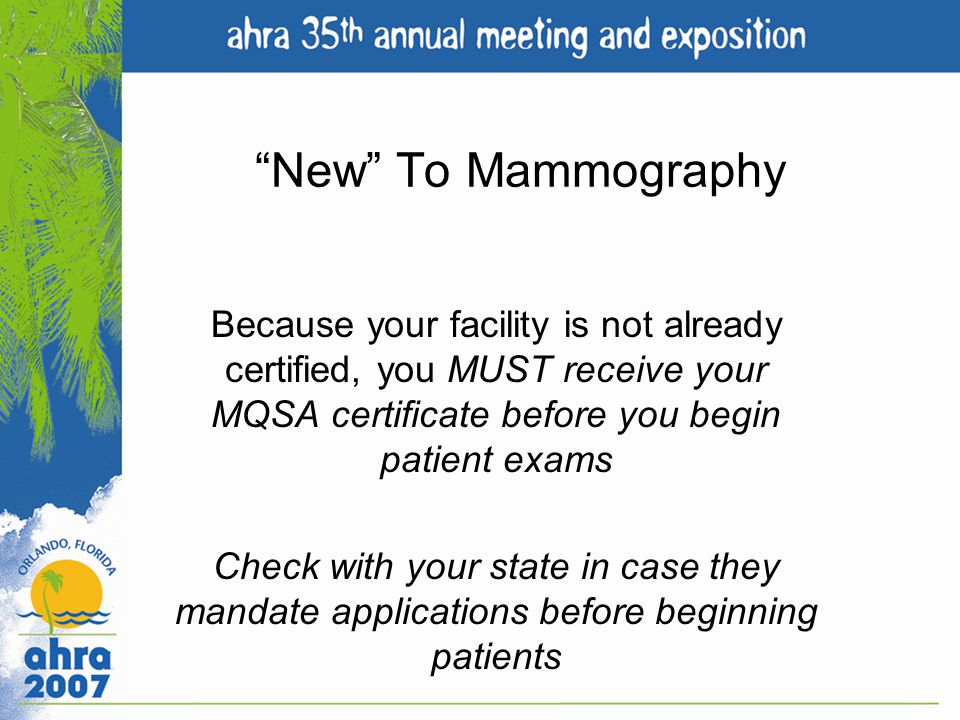 New To Mammography Because your facility is not already certified, you MUST receive your MQSA certificate before you begin patient exams.