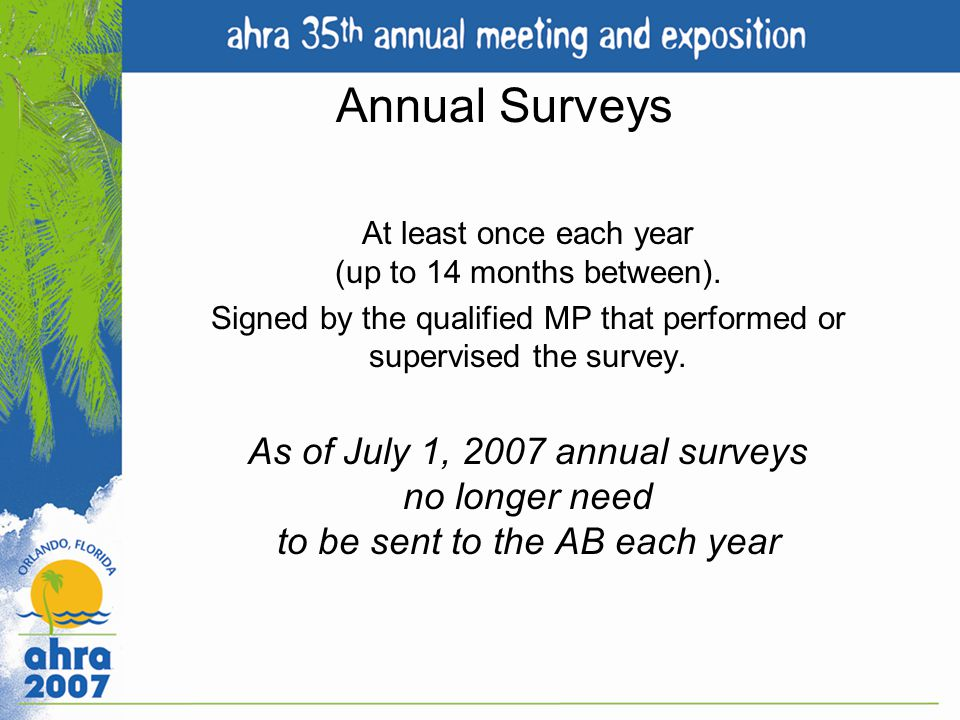Annual Surveys At least once each year (up to 14 months between). Signed by the qualified MP that performed or supervised the survey.