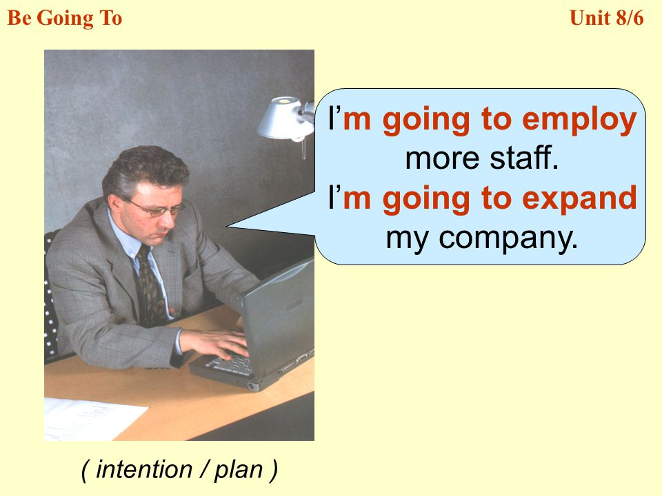 I'm going to employ more staff. I'm going to expand my company.