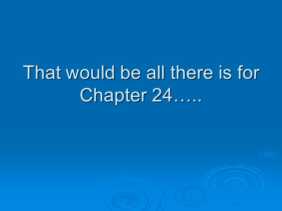 That would be all there is for Chapter 24…..