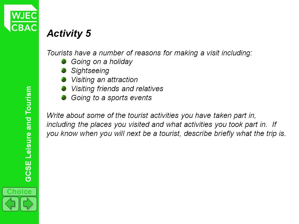 Activity 5 Tourists have a number of reasons for making a visit including: Going on a holiday. Sightseeing.