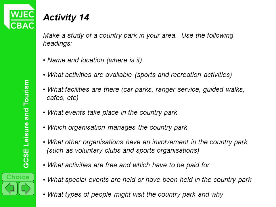 Activity 14 Make a study of a country park in your area. Use the following headings: Name and location (where is it)