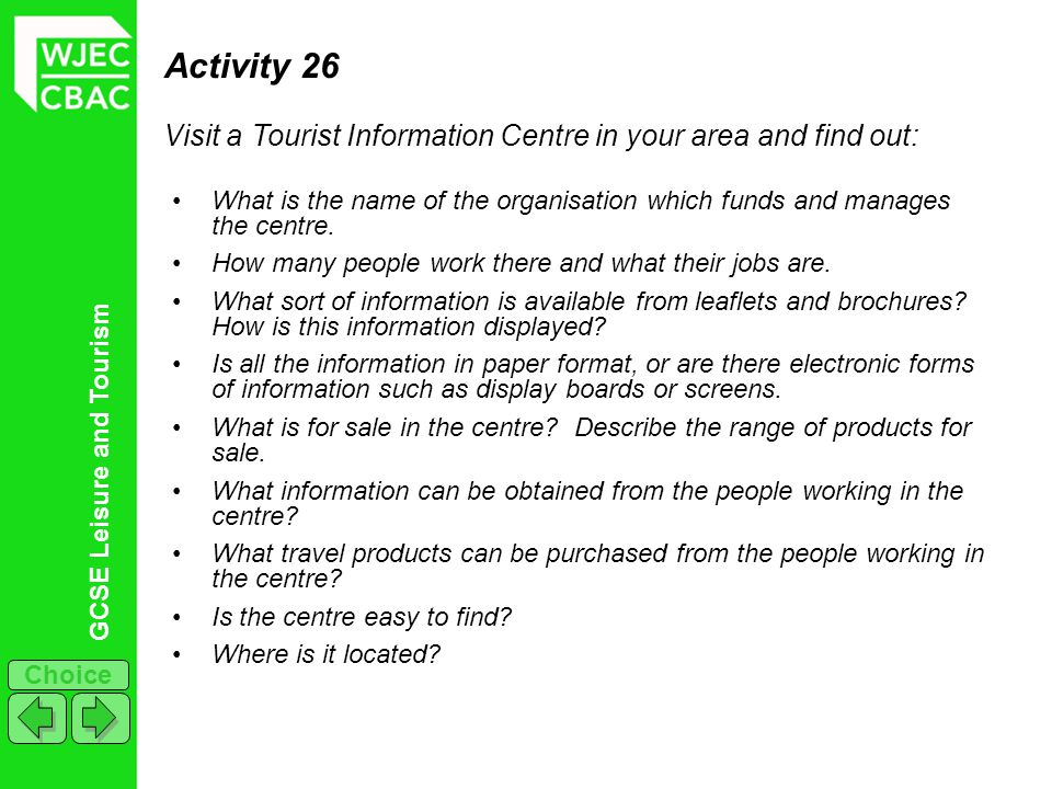 Activity 26 Visit a Tourist Information Centre in your area and find out: What is the name of the organisation which funds and manages the centre.