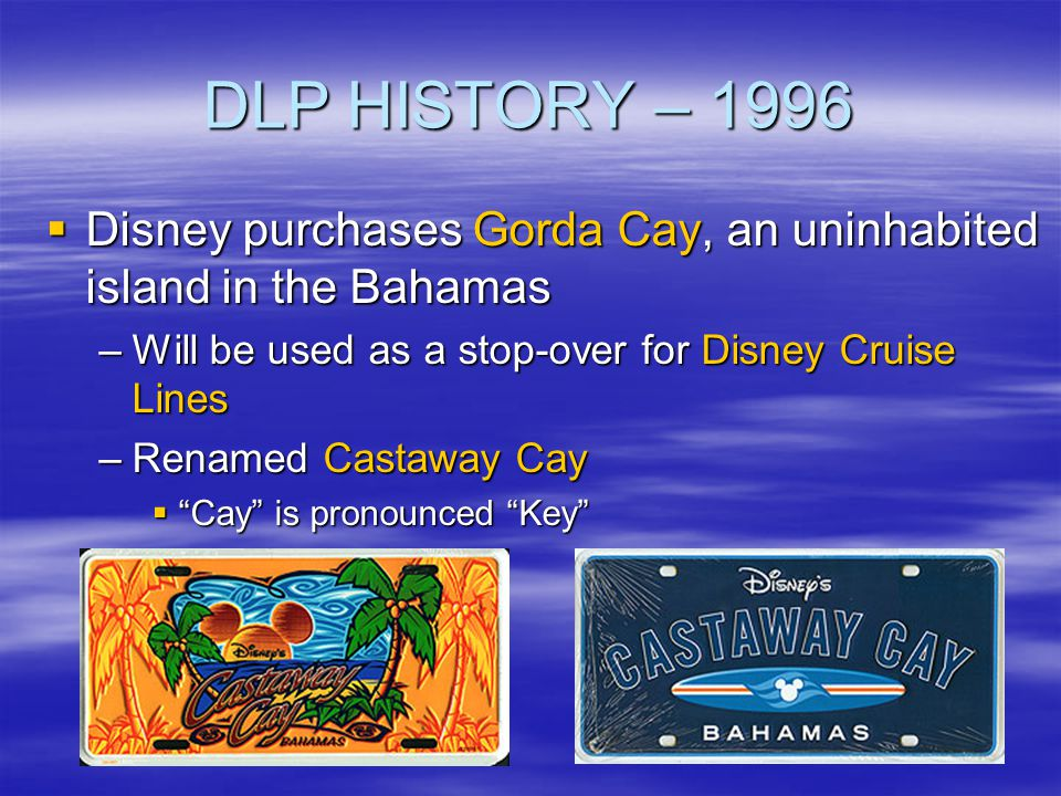 DLP HISTORY – 1996 Disney purchases Gorda Cay, an uninhabited island in the Bahamas. Will be used as a stop-over for Disney Cruise Lines.