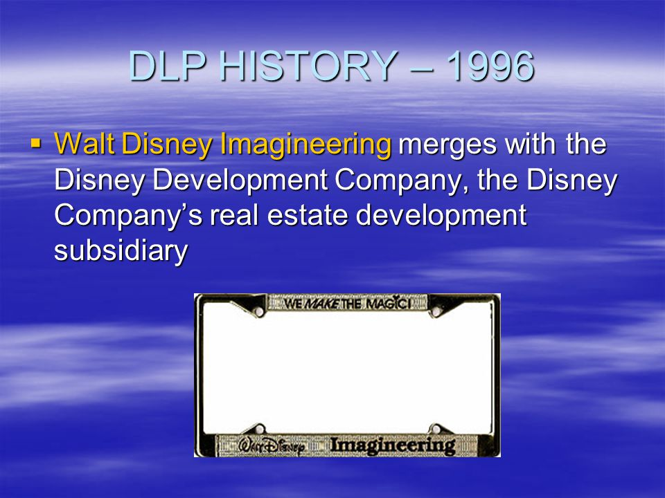 DLP HISTORY – 1996 Walt Disney Imagineering merges with the Disney Development Company, the Disney Company's real estate development subsidiary.