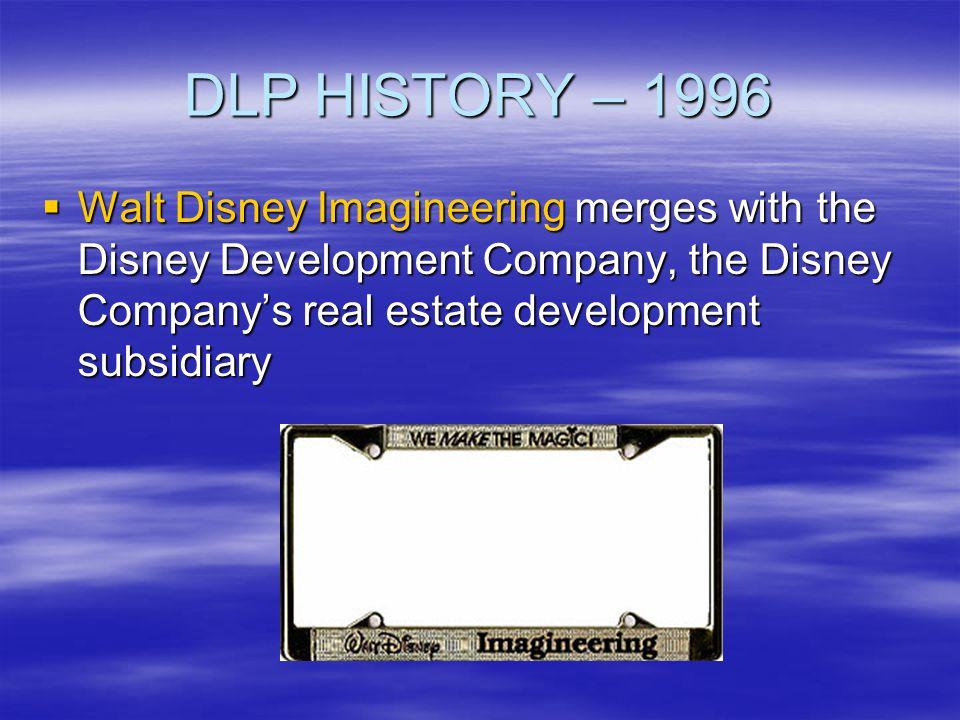 DLP HISTORY – 1996 Walt Disney Imagineering merges with the Disney Development Company, the Disney Company's real estate development subsidiary.